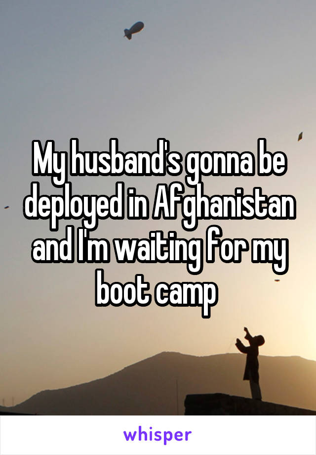 My husband's gonna be deployed in Afghanistan and I'm waiting for my boot camp