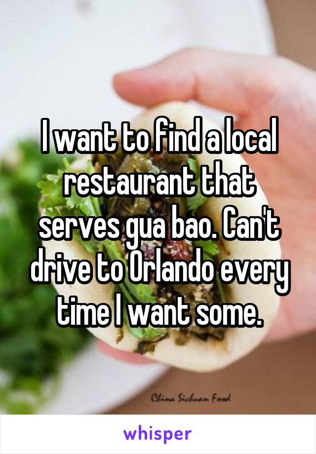 I want to find a local restaurant that serves gua bao. Can't drive to Orlando every time I want some.