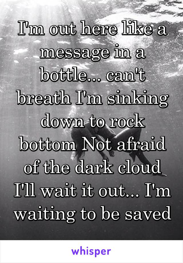 I'm out here like a message in a bottle... can't breath I'm sinking down to rock bottom Not afraid of the dark cloud I'll wait it out... I'm waiting to be saved ...