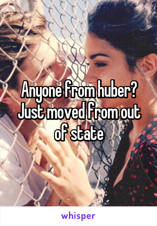 Anyone from huber? Just moved from out of state