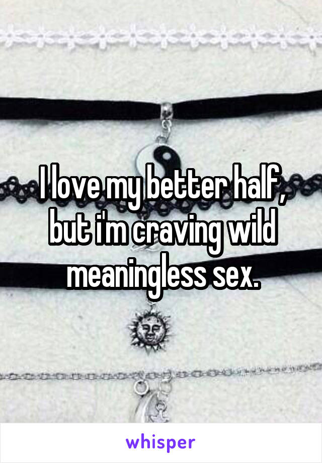I love my better half, but i'm craving wild meaningless sex.