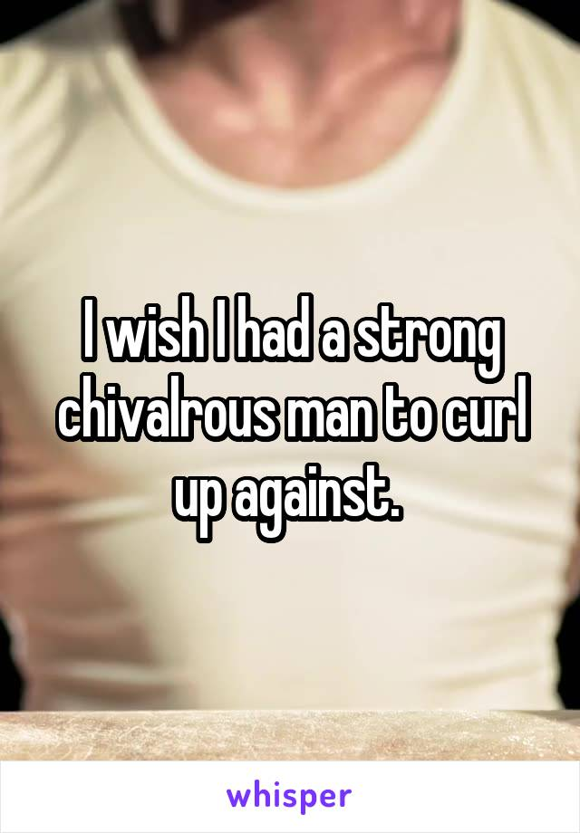 I wish I had a strong chivalrous man to curl up against.