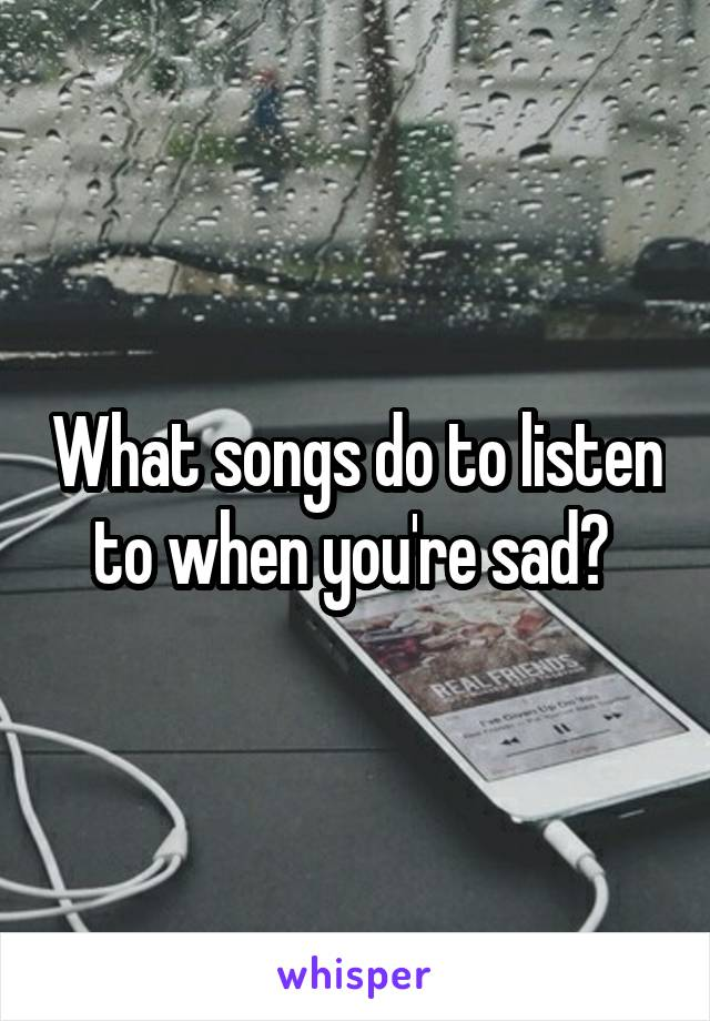 What songs do to listen to when you're sad?