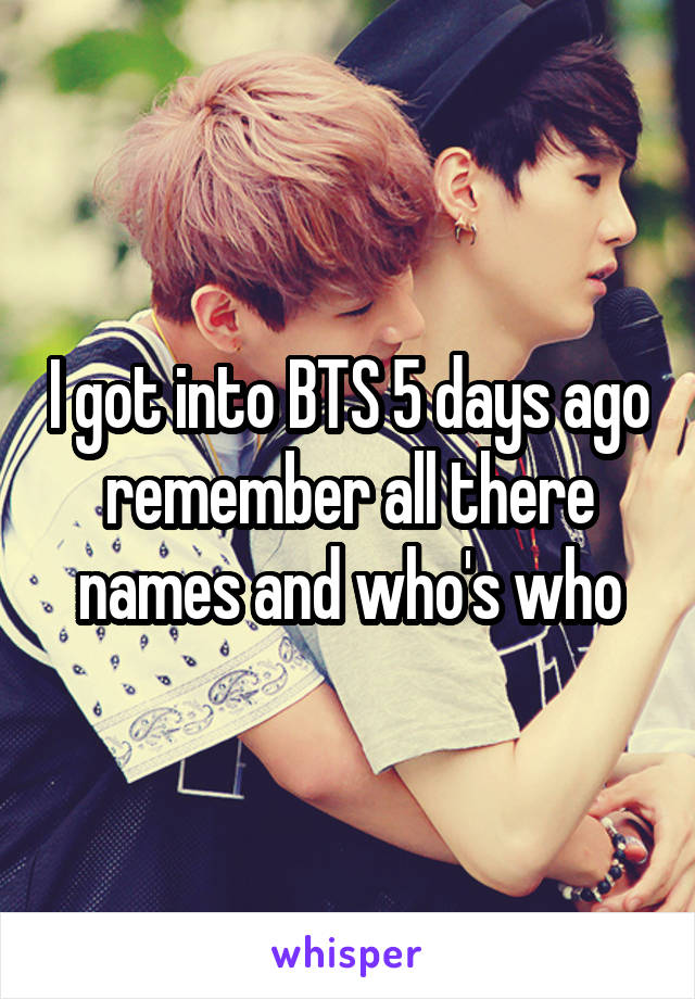 I got into BTS 5 days ago remember all there names and who's who