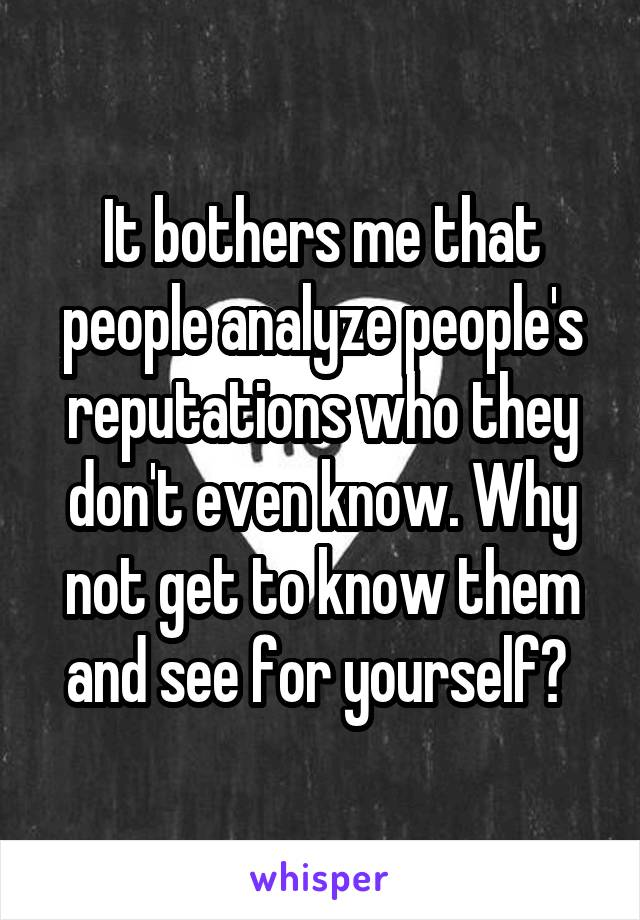 It bothers me that people analyze people's reputations who they don't even know. Why not get to know them and see for yourself?