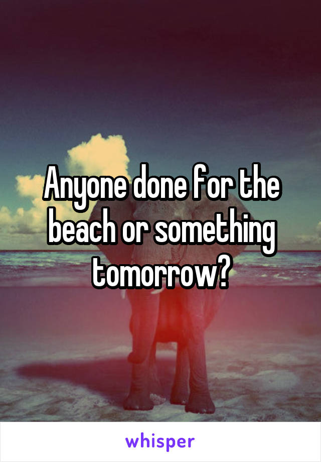 Anyone done for the beach or something tomorrow?