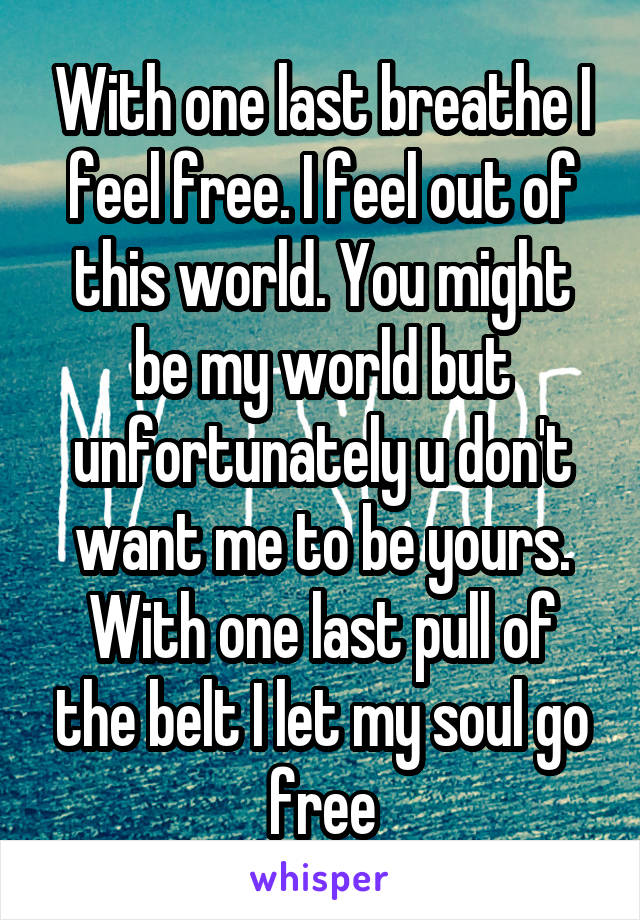 With one last breathe I feel free. I feel out of this world. You might be my world but unfortunately u don't want me to be yours. With one last pull of the belt I let my soul go free