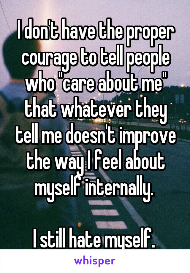 """I don't have the proper courage to tell people who """"care about me"""" that whatever they tell me doesn't improve the way I feel about myself internally.   I still hate myself."""