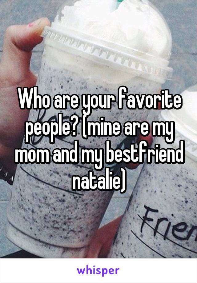 Who are your favorite people? (mine are my mom and my bestfriend natalie)