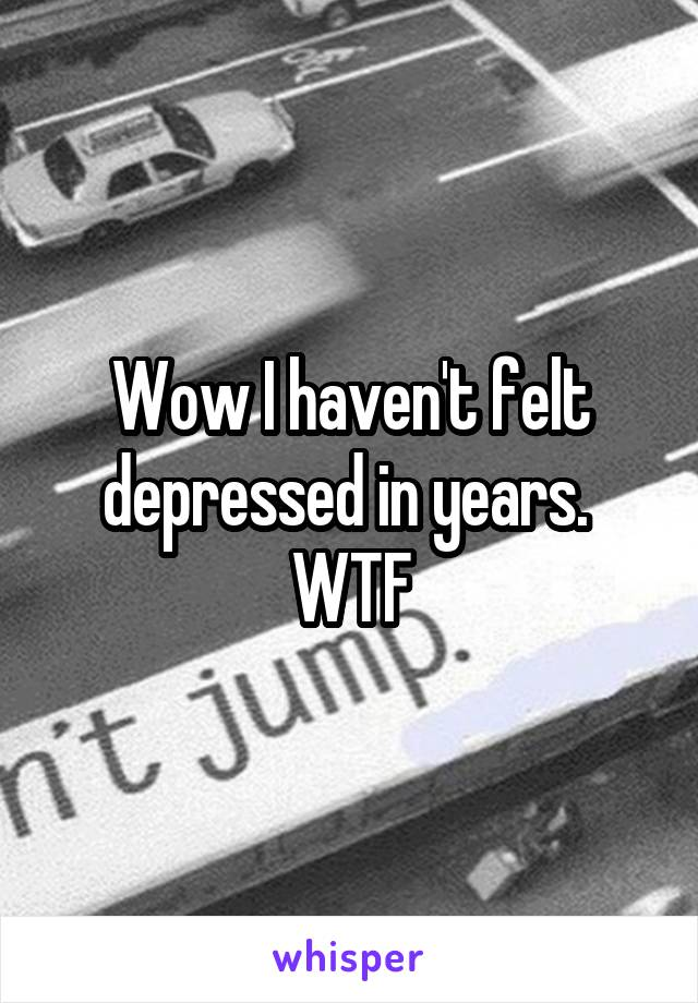 Wow I haven't felt depressed in years.  WTF