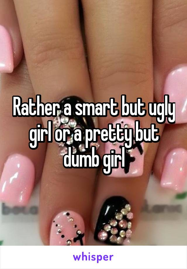 Rather a smart but ugly girl or a pretty but dumb girl