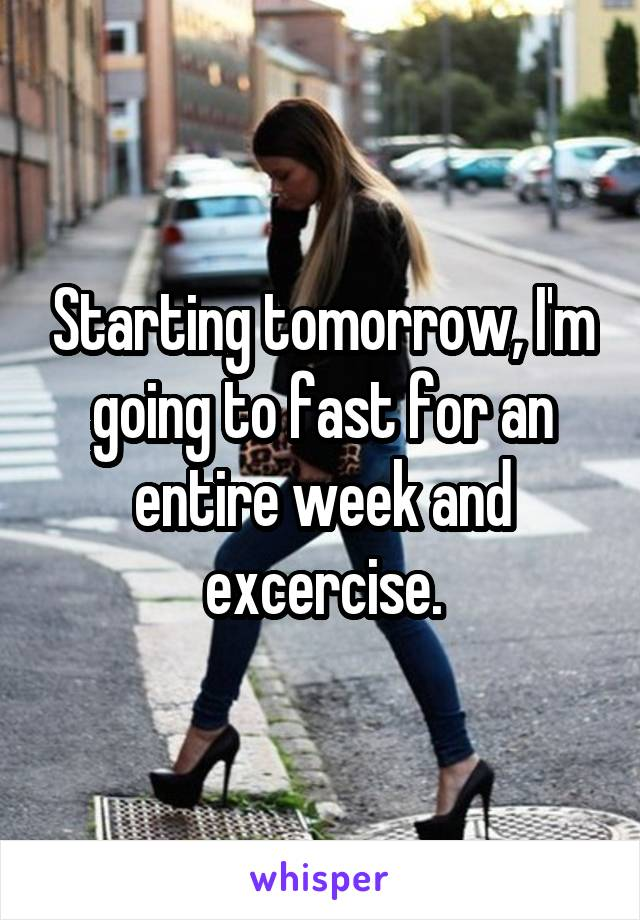 Starting tomorrow, I'm going to fast for an entire week and excercise.