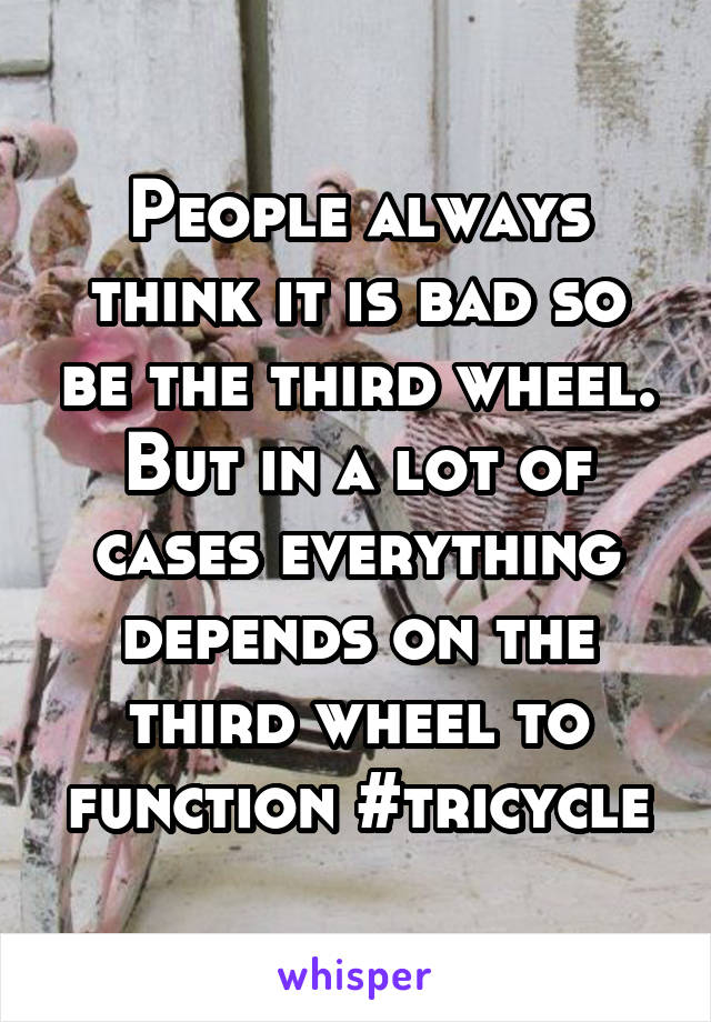 People always think it is bad so be the third wheel. But in a lot of cases everything depends on the third wheel to function #tricycle