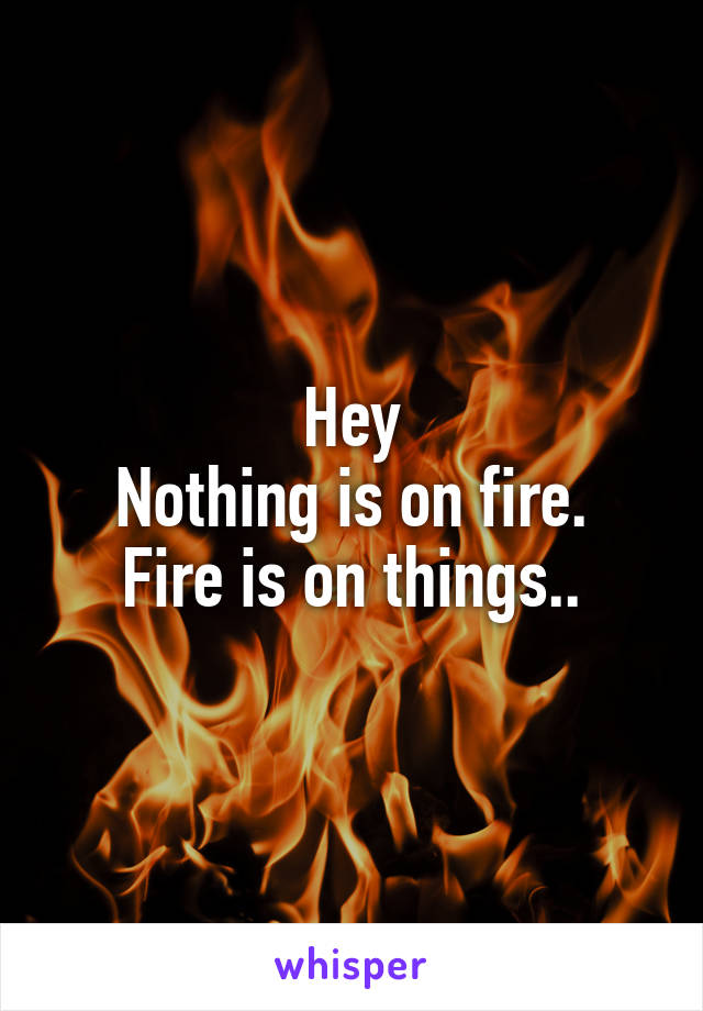 Hey Nothing is on fire. Fire is on things..