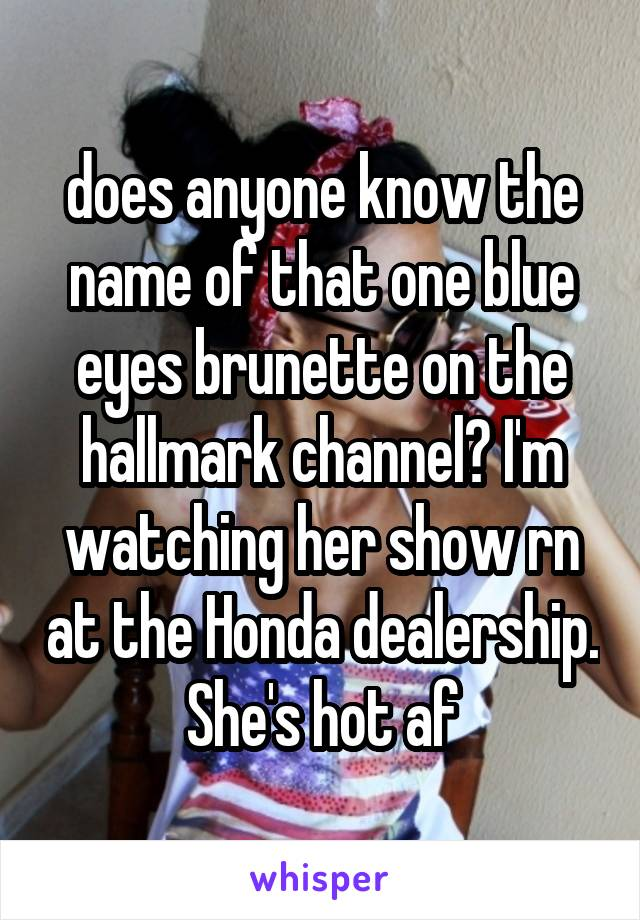 does anyone know the name of that one blue eyes brunette on the hallmark channel? I'm watching her show rn at the Honda dealership. She's hot af