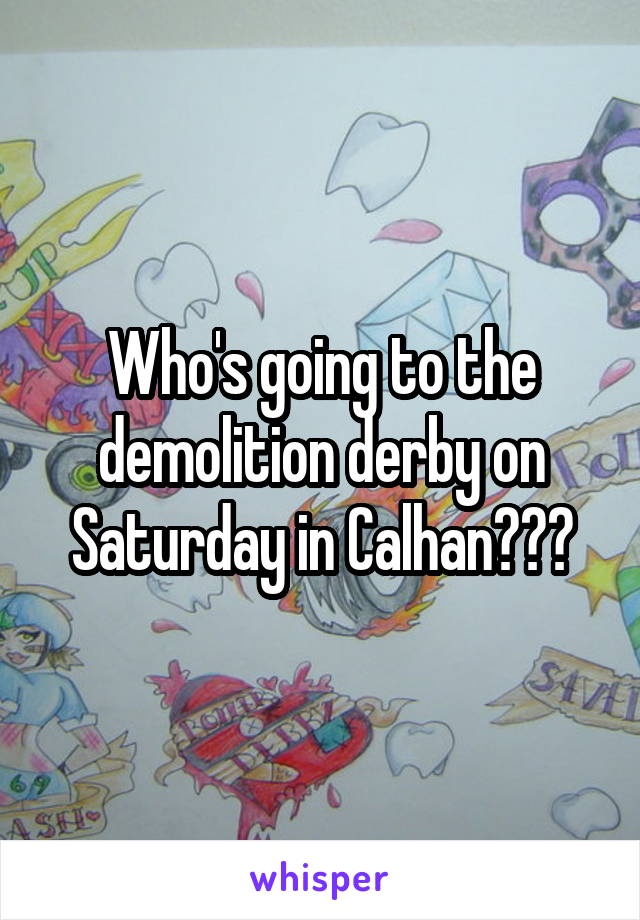 Who's going to the demolition derby on Saturday in Calhan???