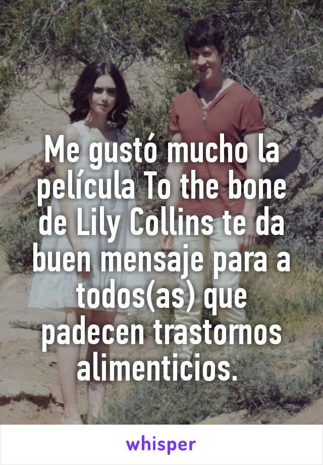 Me gustó mucho la película To the bone de Lily Collins te da buen mensaje para a todos(as) que padecen trastornos alimenticios.