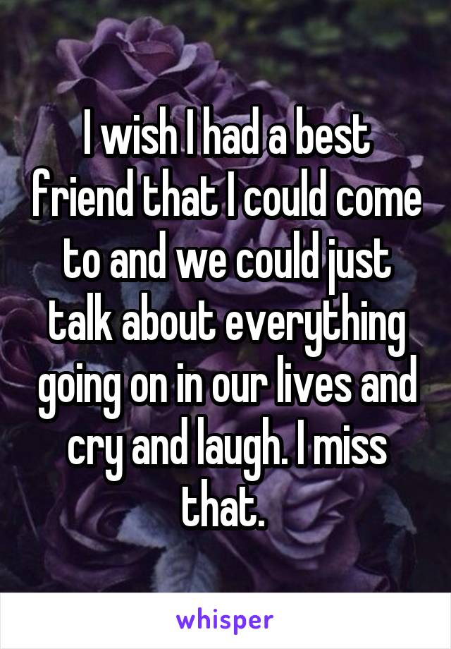 I wish I had a best friend that I could come to and we could just talk about everything going on in our lives and cry and laugh. I miss that.