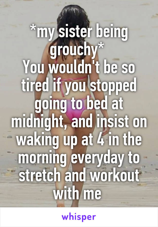 *my sister being grouchy*  You wouldn't be so tired if you stopped going to bed at midnight, and insist on waking up at 4 in the morning everyday to stretch and workout with me