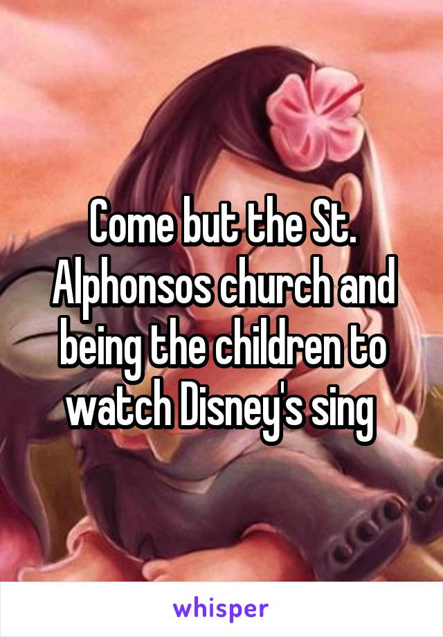 Come but the St. Alphonsos church and being the children to watch Disney's sing