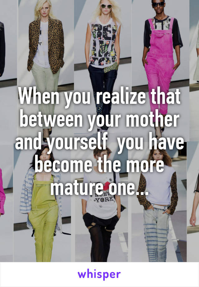 When you realize that between your mother and yourself  you have become the more mature one...