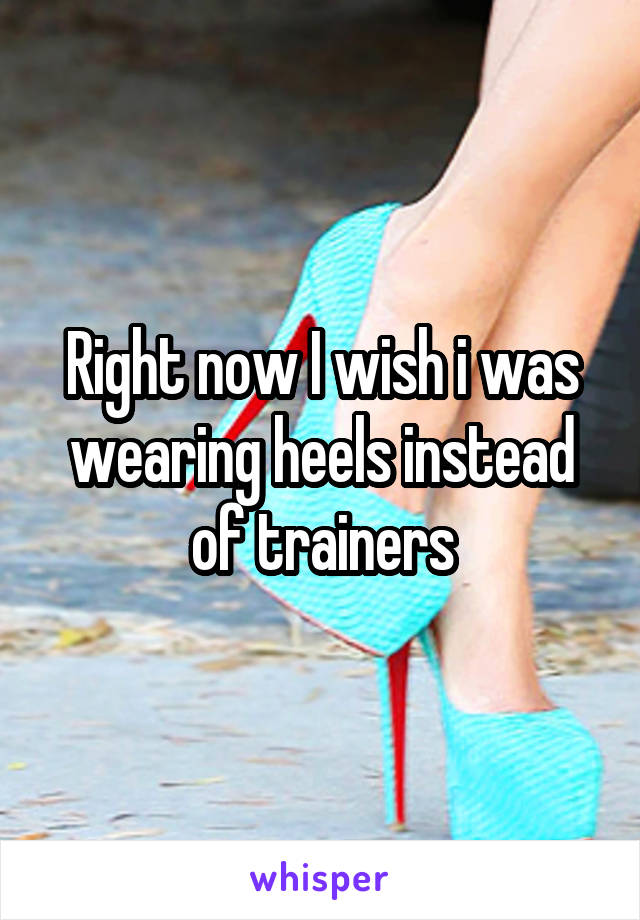 Right now I wish i was wearing heels instead of trainers