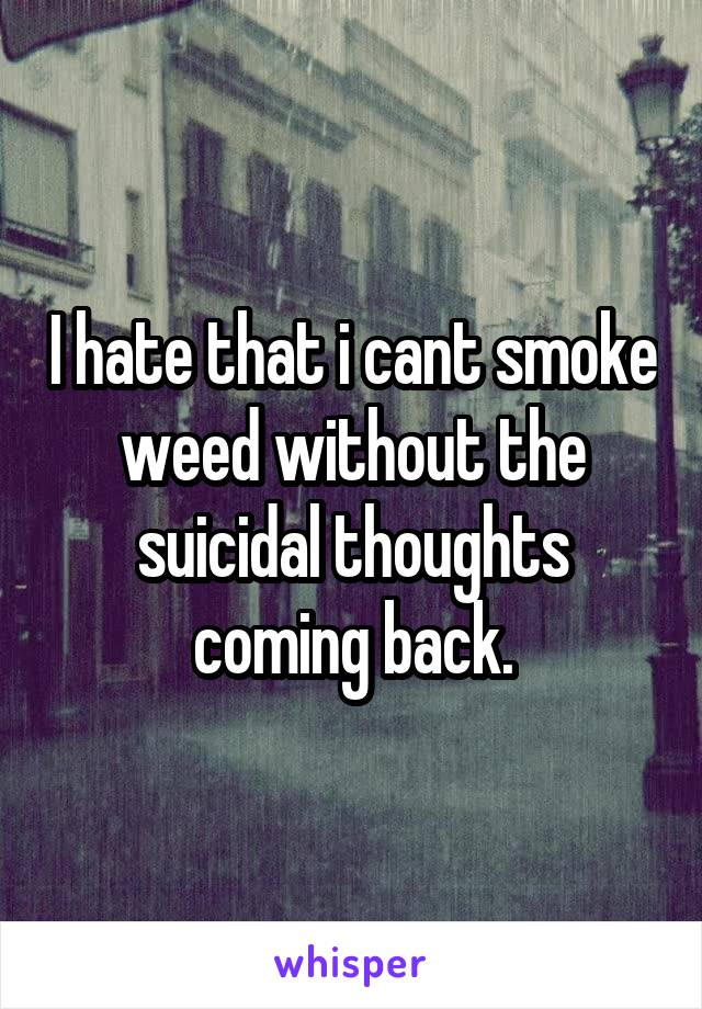 I hate that i cant smoke weed without the suicidal thoughts coming back.