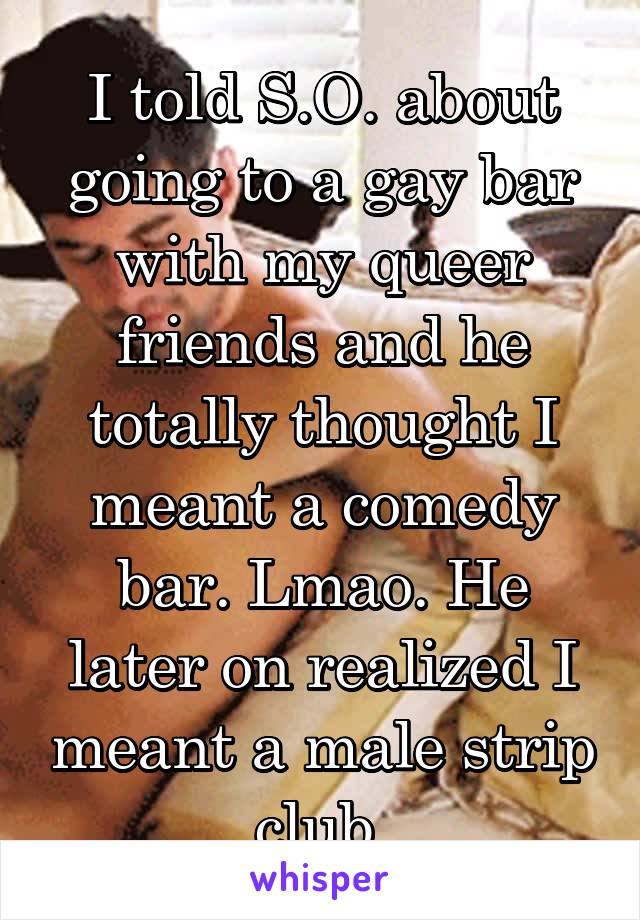 I told S.O. about going to a gay bar with my queer friends and he totally thought I meant a comedy bar. Lmao. He later on realized I meant a male strip club.