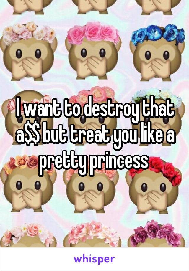 I want to destroy that a$$ but treat you like a pretty princess
