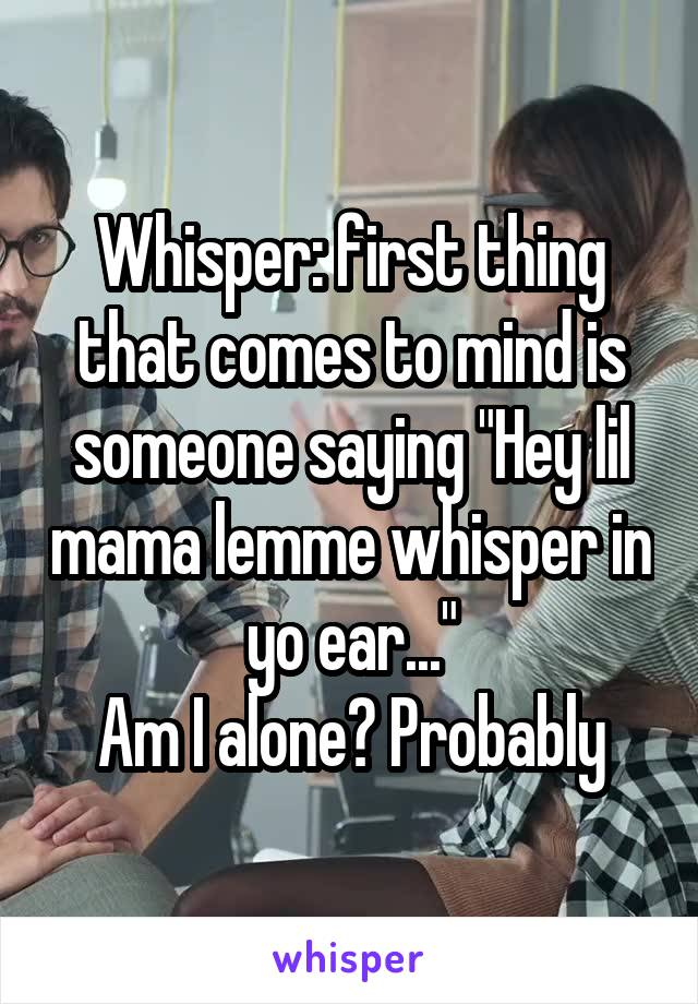 """Whisper: first thing that comes to mind is someone saying """"Hey lil mama lemme whisper in yo ear..."""" Am I alone? Probably"""