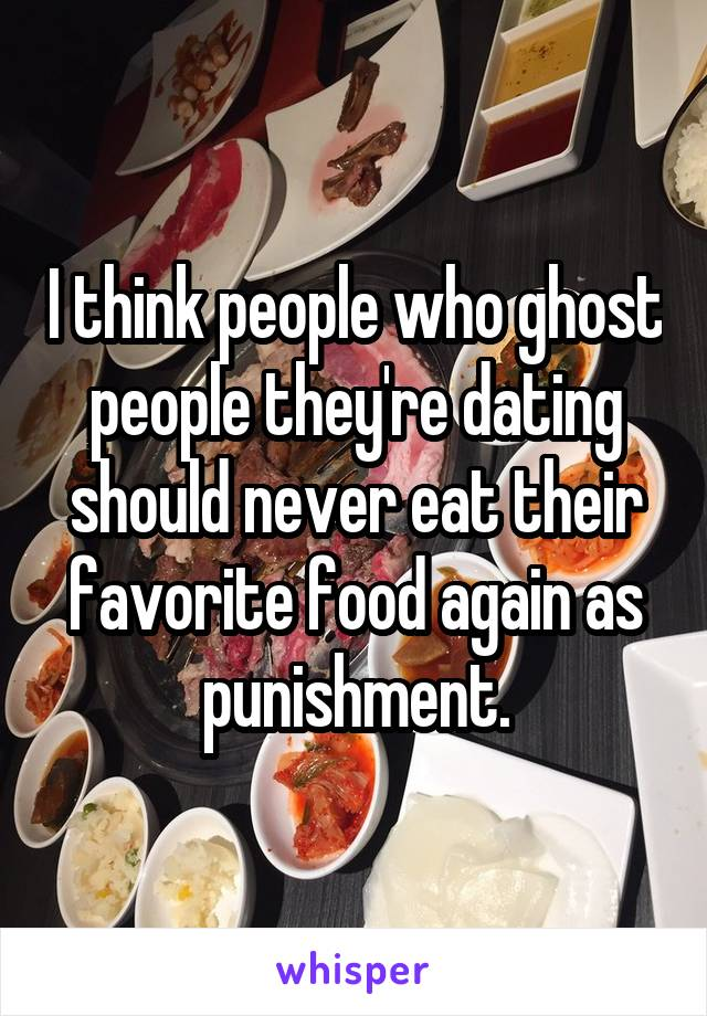 I think people who ghost people they're dating should never eat their favorite food again as punishment.