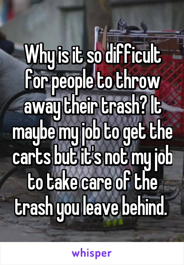 Why is it so difficult for people to throw away their trash? It maybe my job to get the carts but it's not my job to take care of the trash you leave behind.