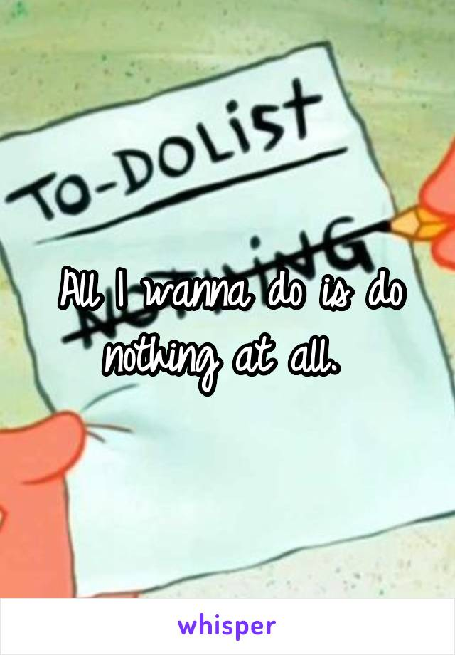 All I wanna do is do nothing at all.
