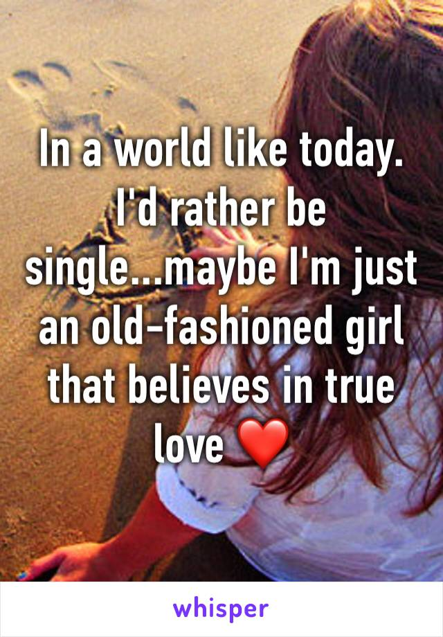 In a world like today. I'd rather be single...maybe I'm just an old-fashioned girl that believes in true love ❤️