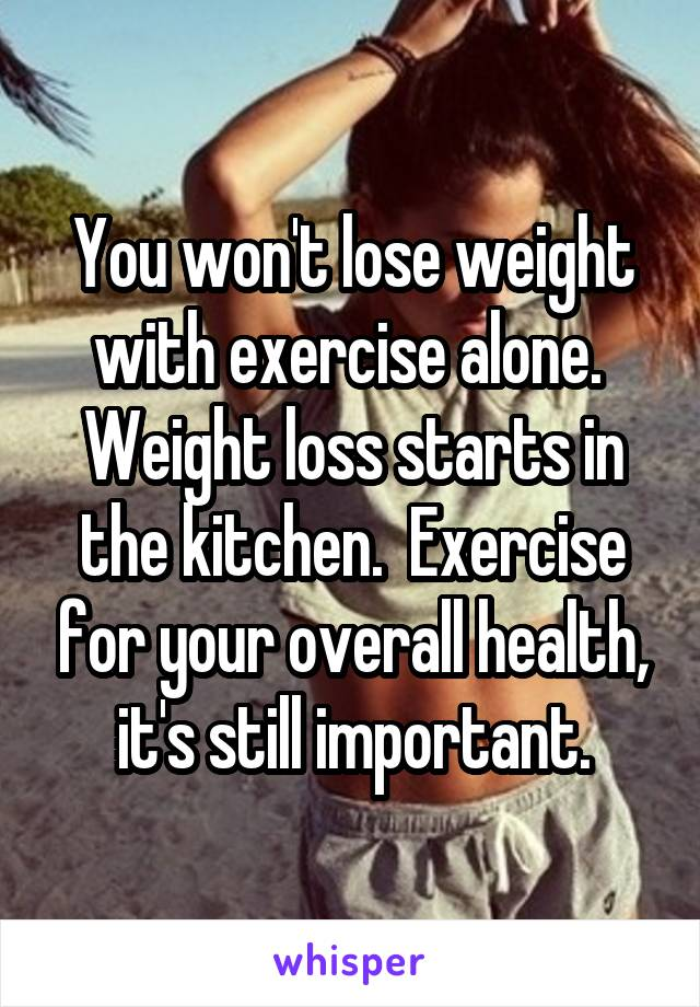 You won't lose weight with exercise alone.  Weight loss starts in the kitchen.  Exercise for your overall health, it's still important.
