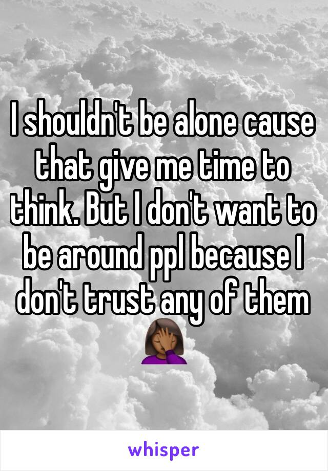 I shouldn't be alone cause that give me time to think. But I don't want to be around ppl because I don't trust any of them 🤦🏾♀️