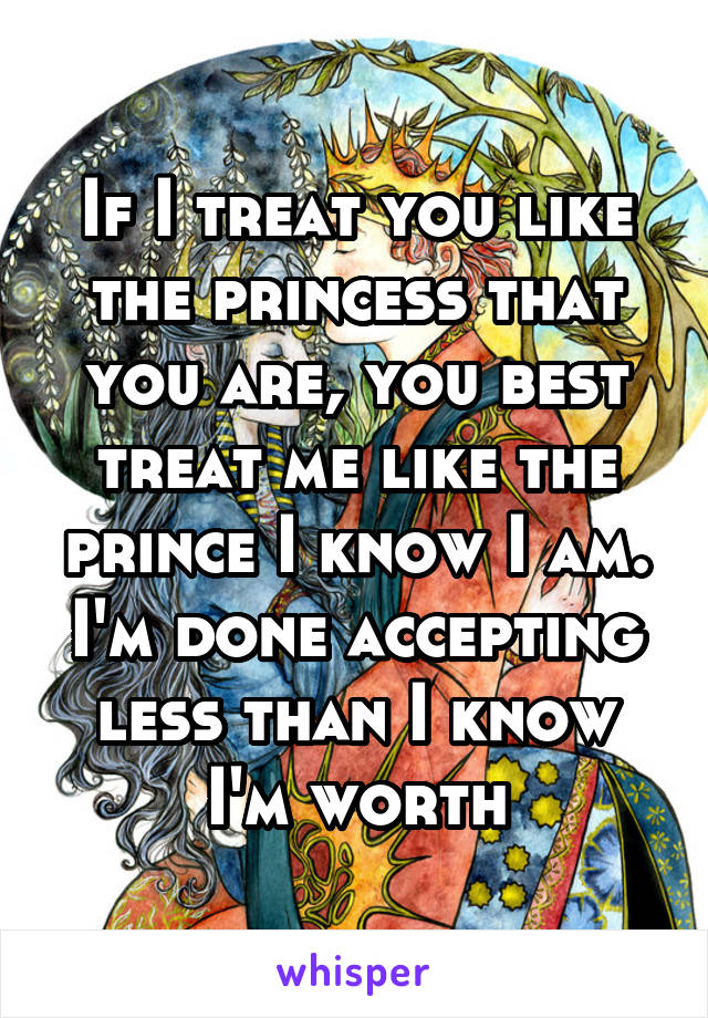 If I treat you like the princess that you are, you best treat me like the prince I know I am. I'm done accepting less than I know I'm worth