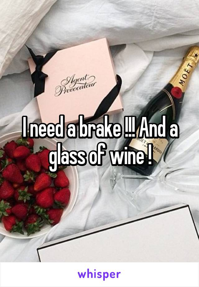 I need a brake !!! And a glass of wine !