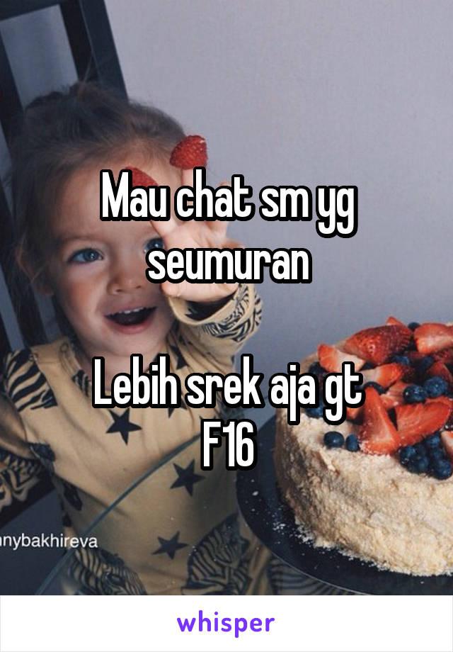 Mau chat sm yg seumuran  Lebih srek aja gt F16