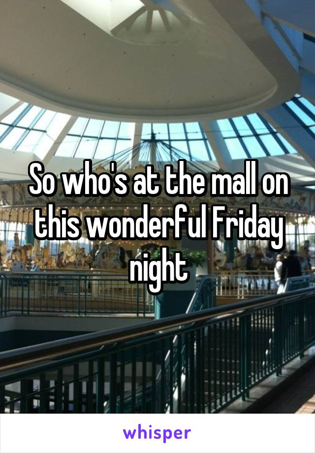 So who's at the mall on this wonderful Friday night