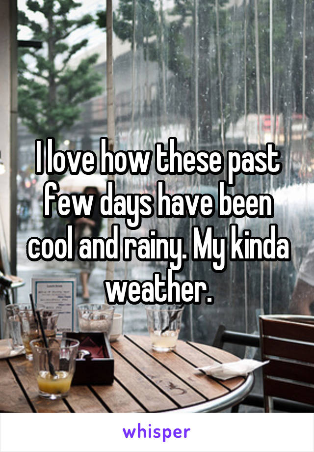 I love how these past few days have been cool and rainy. My kinda weather.