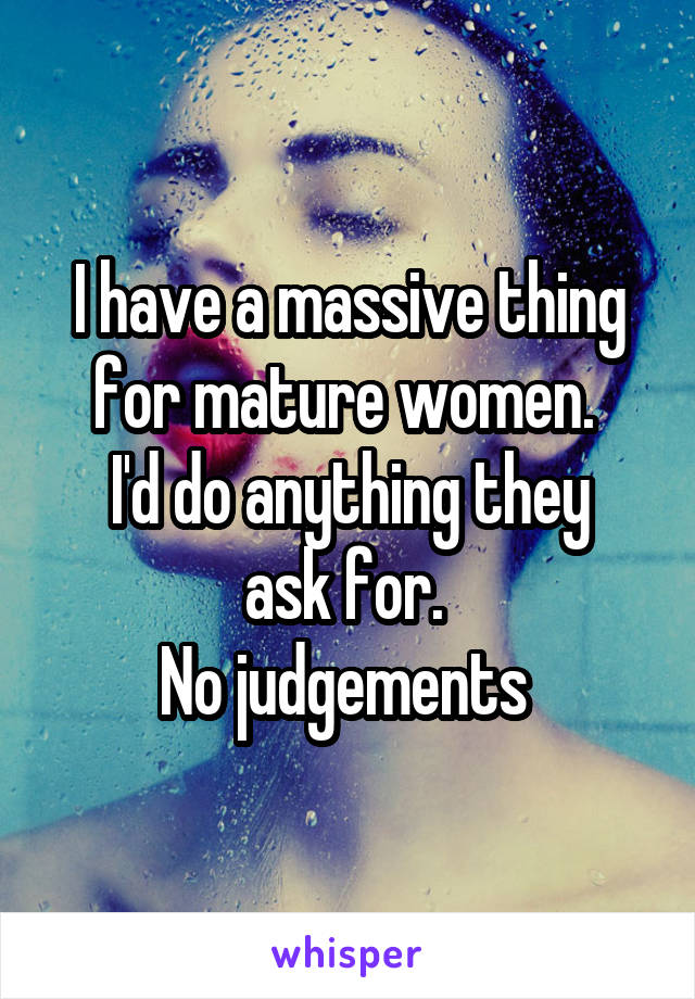 I have a massive thing for mature women.  I'd do anything they ask for.  No judgements