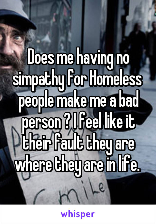 Does me having no simpathy for Homeless  people make me a bad person ? I feel like it their fault they are where they are in life.