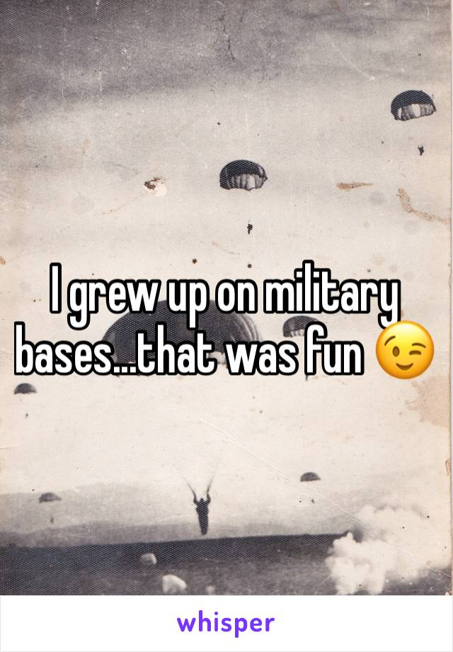 I grew up on military bases...that was fun 😉