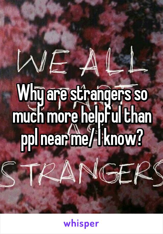 Why are strangers so much more helpful than ppl near me/ I know?