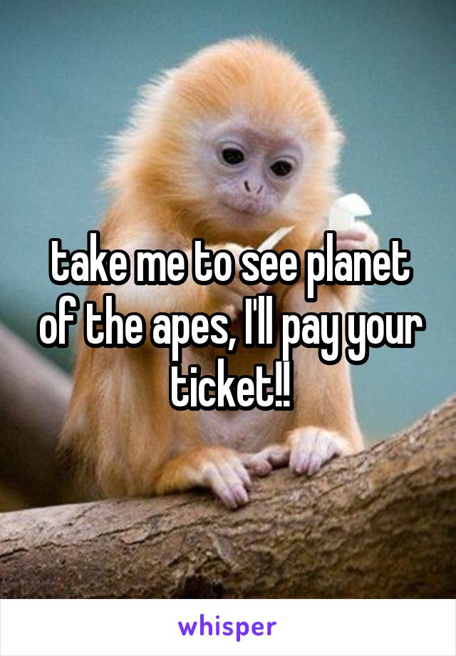 take me to see planet of the apes, I'll pay your ticket!!