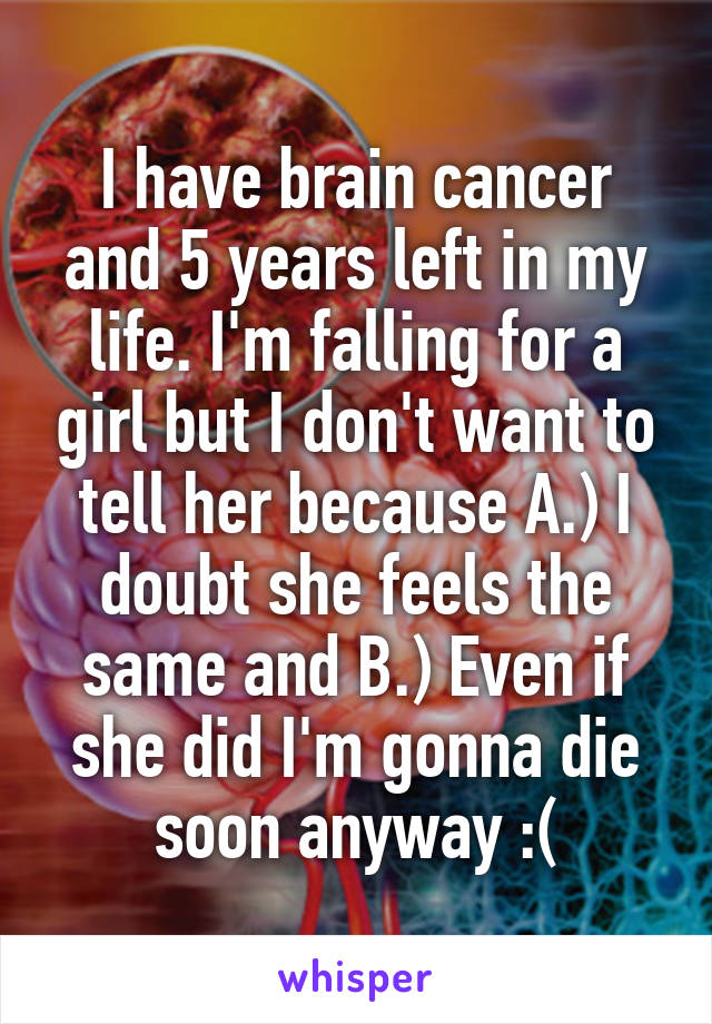 I have brain cancer and 5 years left in my life. I'm falling for a girl but I don't want to tell her because A.) I doubt she feels the same and B.) Even if she did I'm gonna die soon anyway :(