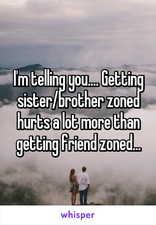 I'm telling you.... Getting sister/brother zoned hurts a lot more than getting friend zoned...