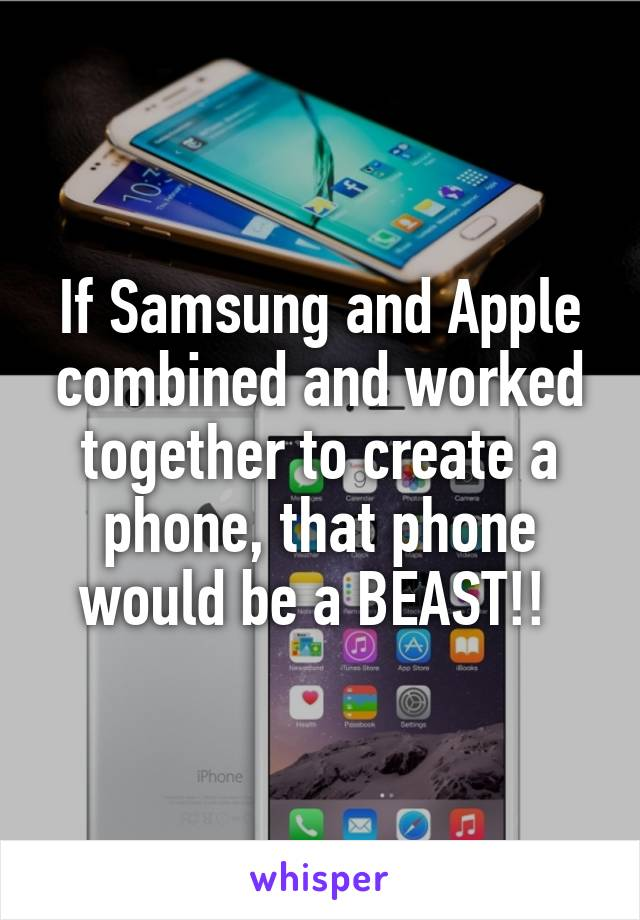 If Samsung and Apple combined and worked together to create a phone, that phone would be a BEAST!!