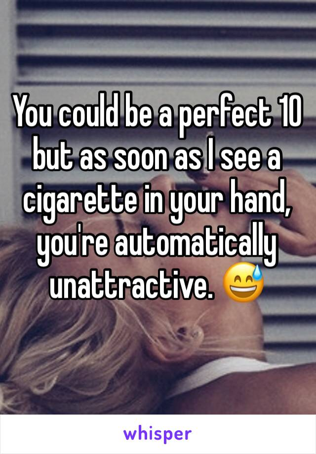 You could be a perfect 10 but as soon as I see a cigarette in your hand, you're automatically unattractive. 😅